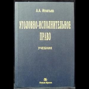 Игнатьев А.А. - Уголовно-исполнительное право. Учебник