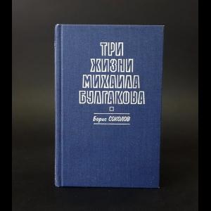 Соколов Борис - Три жизни Михаила Булгакова