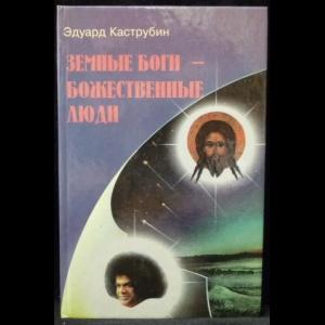Каструбин Э. М. - Земные боги - божественные люди. (Тайны самопознания)