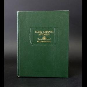 Марк Аврелий Антонин - Марк Аврелий Антонин Размышления