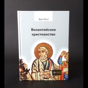 Балл Хуго - Византийское христианство
