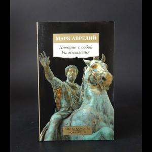 Марк Аврелий Антонин - Марк Аврелий Наедине с собой. Размышления