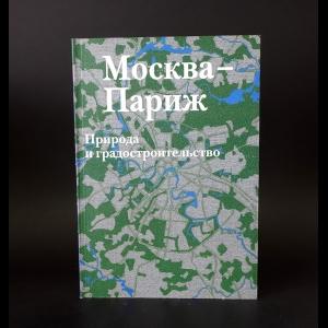 Авторский коллектив - Москва - Париж. Природа и градостроительство