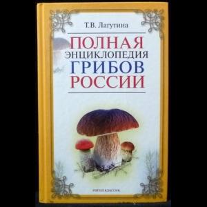 Лагутина Т. В. - Полная энциклопедия грибов России