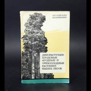 Савельев А.Т., Шиманюк А.П. - Дикорастущие плодовые, ягодные и орехоплодные растения наших лесов