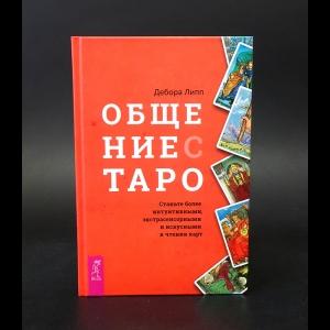 Липп Дебора - Общение с Таро. Станьте более интуитивными, экстрасенсорными и искусными в чтении карт