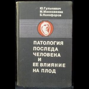 Гулькевич Ю., Маккавеева М., Никифоров Б. - Патология последа человека и ее влияние на плод