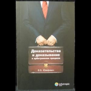 Юзефович В.Б. - Доказательства и доказывание в арбитражном процессе: анализ правоприменительной практики. Выводы судебного юриста
