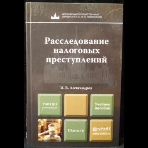 Александров И.В. - Расследование налоговых преступлений. Учебное пособие для магистров