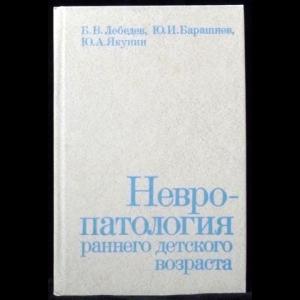 Лебедев Б.В., Барашнев Ю.И., Якунин Ю.А. - Невропатология раннего детского возраста