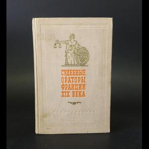 Авторский коллектив - Судебные ораторы Франции XIX века. Речи в политических и уголовных процессах