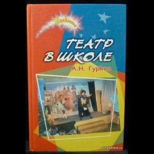 Гурков А.Н. - Театр в школе: сборник пьес и сценариев