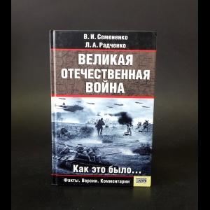 Семененко В.И., Радченко Л.А. - Великая Отечественная война. Как это было…