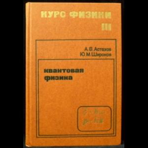 Астахов А.В., Широков Ю.М. - Курс физики в 3-х томах. Том 3. Квантовая физика