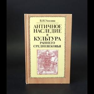 Уколова В.И. - Античное наследие и культура раннего средневековья