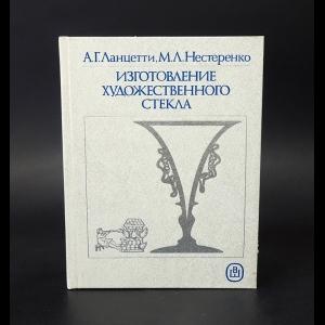 Ланцетти А.Г., Нестеренко М.Л. - Изготовление художественного стекла