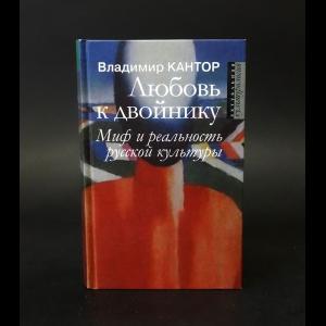 Кантор Владимир Карлович - Любовь к двойнику. Миф и реальность русской культуры