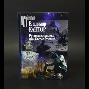 Кантор Владимир Карлович - Русская классика, или Бытие России