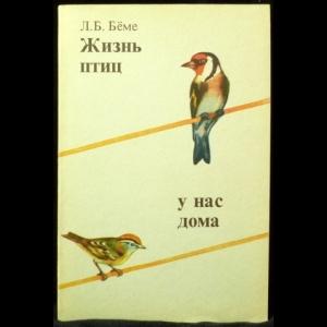 Беме Л. Б. - Жизнь птиц у нас дома