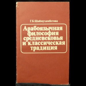 Шаймухамбетова Г. Б. - Арабоязычная философия средневековья и классическая традиция