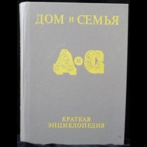 Авторский коллектив - Дом и семья. Краткая энциклопедия