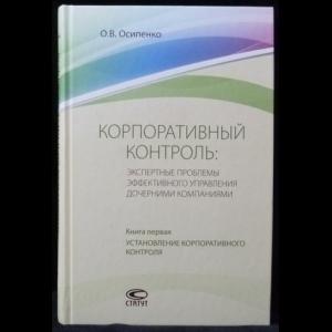 Осипенко О.В. - Корпоративный контроль: Экспертные проблемы эффективного управления дочерними компаниями. (В 2-х книгах)