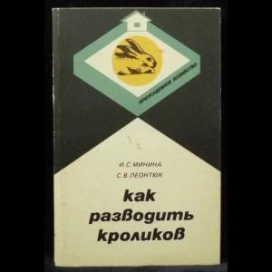 Минина И. С., Леонтюк С. В. - Как разводить кроликов