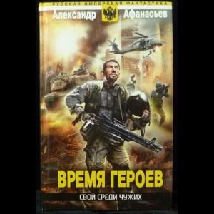 Афанасьев Александр - Время героев: Свой среди чужих (Бремя империи - 11)