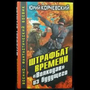 Корчевский Юрий - Штрафбат времени. Волкодав из будущего