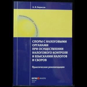 Борисов А.Н. - Споры с налоговыми органами при осуществлении налогового контроля и взыскании налогов и сборов. Практические рекомендации