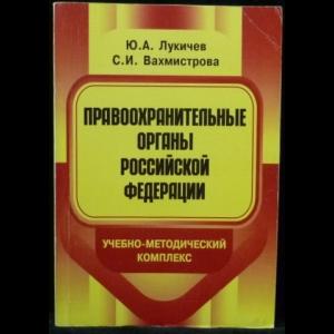 Лукичев, Ю.А., Вахмистрова, С.И. - Правоохранительные органы Российской Федерации. Учебно-методический комплекс