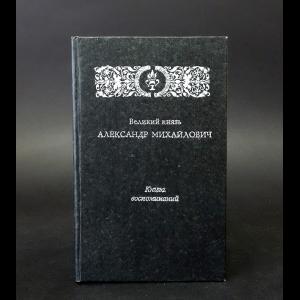 Великий князь Александр Михайлович - Великий князь Александр Михайлович. Книга воспоминаний