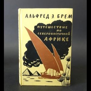 Брем Альфред - Путешествие по Северо-Восточной Африке