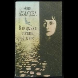 Ахматова Анна - В то время я гостила на земле