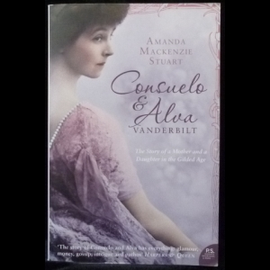 Mackenzie Stuart Amanda - Consuelo and Alva Vanderbilt: The Story of a Daughter and a Mother in the Gilded Age