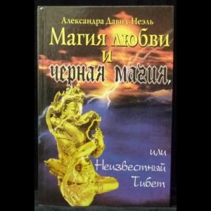 Давид-Неэль А. - Магия любви и черная магия, или Неизвестный Тибет