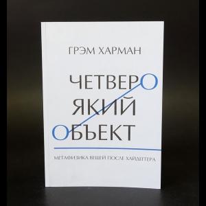 Харман Грэм - Четвероякий объект. Метафизика вещей после Хайдеггера