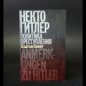 Хафнер Себастьян - Некто Гитлер. Политика преступления