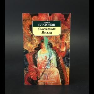 Платонов Андрей - Счастливая Москва
