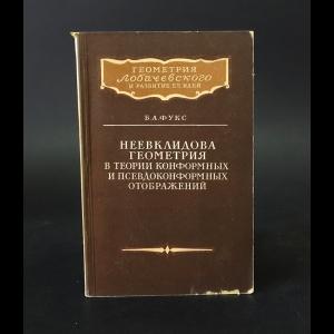 Фукс Б.А. - Неевклидова геометрия в теории конформных и псевдоконформных отображений