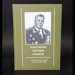 Авторский коллектив - Константин Петрович Казаков. Москва в жизни и судьбе маршала артиллерии