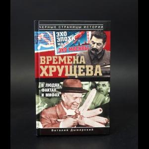 Дымарский Виталий  - Времена Хрущева. В людях, фактах и мифах