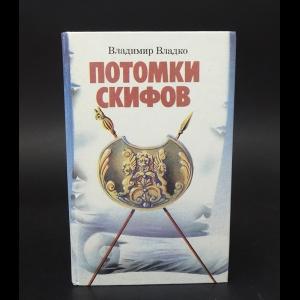 Владко Владимир - Потомки скифов. Аргонавты Вселенной