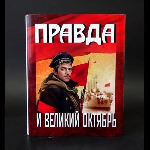 Авторский коллектив - Правда и Великий Октябрь: Посвящается 100-летию Великой Октябрьской социалистической революции