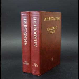 Косыгин А.Н. - К великой цели. Избранные речи и статьи (комплект из 2 книг)