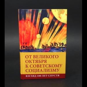 Авторский коллектив - От Великого Октября к советскому социализму: Взгляд 100 лет спустя