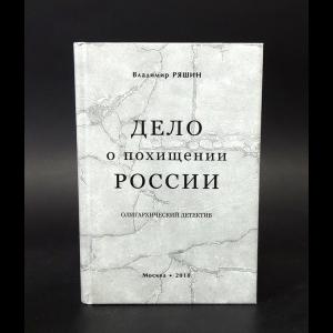 Ряшин Владимир  - Дело о похищении России