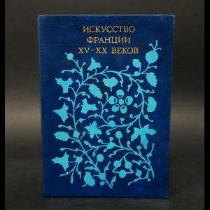 Авторский коллектив - Искусство Франции XV-XX веков
