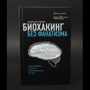 Мутовин Илья Анатольевич - Биохакинг без фанатизма. Как прожить долгую полноценную жизнь