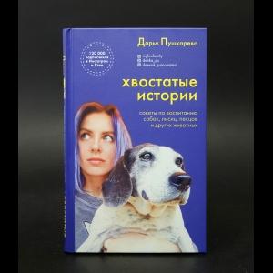 Пушкарева Дарья - Хвостатые истории. Советы по воспитанию собак, лисиц, песцов и других животных